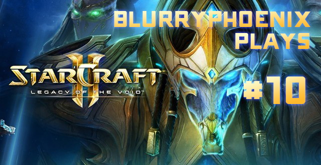 BlurryPhoenix Streams: Starcraft II – Legacy of the Void (Pt. 10)