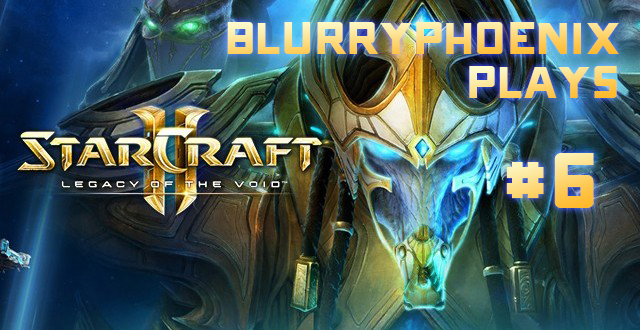 BlurryPhoenix Streams: Starcraft II – Legacy of the Void (Pt. 6)